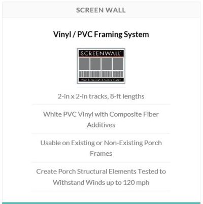 Screen Wall is the ideal solution for a durable, weather resistant porch. Comprised of PVC vinyl reinforced with composite fiber additives, Screen Wall enables home pros and DIY home owners to create a clean, low maintenance porch that will stand the test of time.